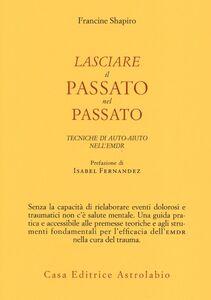 Foto Cover di Lasciare il passato nel passato. Tecniche di auto-aiuto nell'EMDR, Libro di Francine Shapiro, edito da Astrolabio Ubaldini