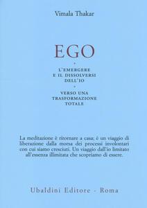 Ego. L'emergersi e il dissolversi dell'io. Verso una trasformazione totale