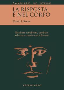 La risposta è nel corpo. Risolvere i problemi ed essere creativi con il «felt sense» - David I. Rome,Barbara Baisi - ebook