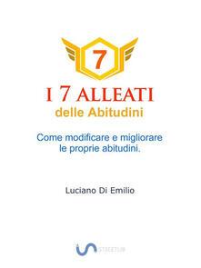 I 7 alleati delle abitudini. Come modificare e migliorare le proprie abitudini - Luciano Di Emilio - ebook
