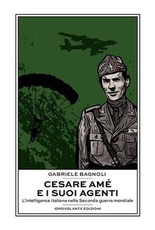 Cesare Amé e i suoi agenti. L'intelligence italiana nella Seconda guerra mondiale - Gabriele Bagnoli - ebook