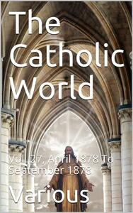 The Catholic World, Vol. 27, April 1878 To September 1878 / A Monthly Eclectic Magazine