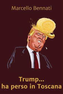 Trump... ha perso in Toscana - Marcello Bennati - ebook