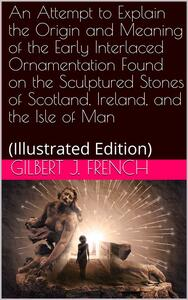 An Attempt to Explain the Origin and Meaning of the Early Interlaced Ornamentation Found on the Sculptured Stones of Scotland, Ireland, and the Isle of Man