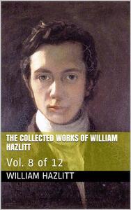 The Collected Works of William Hazlitt / Vol. 8 of 12