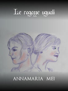 Le ragazze uguali - Annamaria Mei - ebook