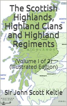 """The Scottish Highlands, Highland Clans and Highland Regiments, Volume I (of 2) / On the Basis of Browne's """"History of the Highlands and Clans,"""" but Entirely Re-Modelled and to a Large Extent Re-Written"""