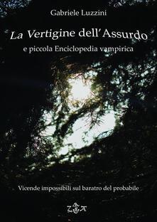 La vertigine dell'assurdo e piccola enciclopedia vampirica. Vicende impossibili sul baratro del probabile - Gabriele Luzzini - ebook