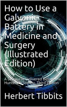 How to Use a Galvanic Battery in Medicine and Surgery / A Discourse Delivered Before the Hunterian Society, Third Edition