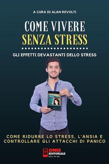 Come vivere senza stress. Come ridurre lo stress e l'ansia nella tua vita. Gli effetti devastanti dello stress - Alan Revolti - ebook