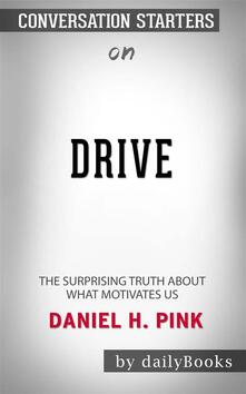 Drive: The Surprising Truth About What Motivates Us byDaniel H. Pink| Conversation Starters
