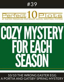 "Perfect 10 Cozy Mystery for Each Season Plots #39-10 ""THE WRONG EASTER EGG – A PORTIA AND GATSBY SPRING MYSTERY"""
