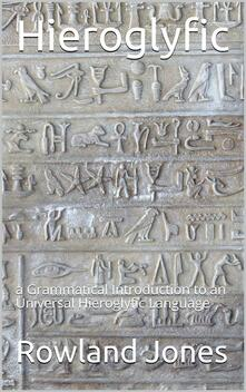 Hieroglyfic / or, a Grammatical Introduction to an Universal Hieroglyfic Language
