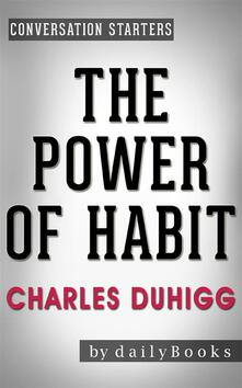 The Power of Habit:Why We Do What We Do in Life and Businessby Charles Duhigg   Conversation Starters