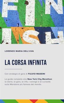 La corsa infinita. La guida completa alla New York City Marathon: la storia, la gara, le info, i consigli e le curiosità sulla maratona più famosa del mondo - Lorenzo Maria Dell'Uva - ebook