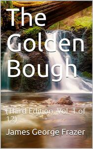 The Golden Bough (Third Edition, Vol. 1 of 12) / The Magic Art and the Evolution of Kings