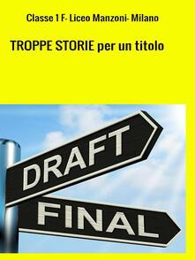 TROPPE STORIE per un titolo - Classe 1ª F Liceo linguistico Manzoni - ebook