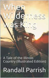 When Wilderness was King / A Tale of the Illinois Country