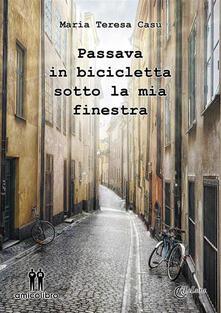Passava in bicicletta sotto la mia finestra - Maria Teresa Casu - ebook