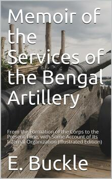 Memoir of the Services of the Bengal Artillery / From the Formation of the Corps to the Present Time, with Some Account of Its Internal Organization