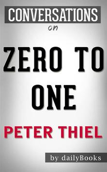 Zero to One: Notes on Startups, or How to Build the Future: byPeter Thiel | Conversation Starters
