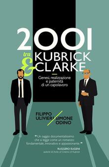 2001 tra Kubrick e Clarke. Genesi, realizzazione e paternità di un capolavoro - Filippo Ulivieri,Simone Odino - copertina
