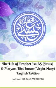 The Life of Prophet Isa AS (Jesus) And Maryam Bint Imran (Virgin Mary) English Edition