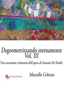 Degeometrizzando eternamente. Una recensione visionaria dell'opera di Antonio De Nardis. Ediz. illustrata. Vol. 3 - Marcello Colozzo - ebook