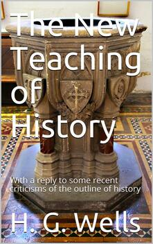 The New Teaching of History / With a reply to some recent criticisms of the outline of history