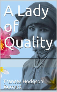 A Lady of Quality / Being a Most Curious, Hitherto Unknown History, as Related by Mr. Isaac Bickerstaff but Not Presented to the World of Fashion Through the Pages of The Tatler, and Now for the First Time Written Down