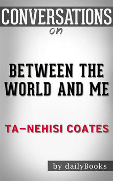 Between the World and Me: byTa-Nehisi Coates | Conversation Starters