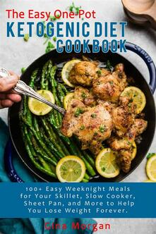 The Easy One-Pot Ketogenic Diet Cookbook-100+ Easy Weeknight Meals For Your Skillet, Slow Cooker, Sheet Pan, and More to Help You Lose Weight Forever