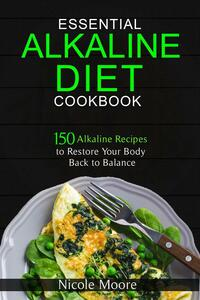 Essential Alkaline Diet Cookbook: 150 Alkaline Recipes to Restore Your Body Back to Balance