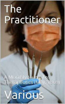 The Practitioner. May, 1869. / A Monthly Journal of Therapeutics