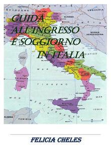 Guida all'ingresso e soggiorno in Italia - Felicia Cheles - ebook