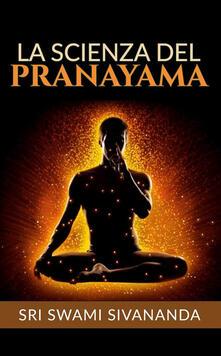 La scienza del Pranayama - David De Angelis,Sri Swami Sivananda - ebook