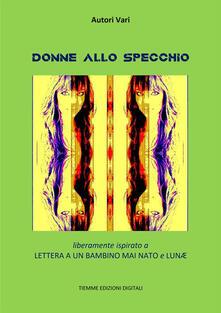 Donne allo specchio. Liberamente ispirato a «Lettera a un bambino mai nato» e «Lunæ» - Autori Vari - ebook
