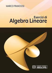 Esercizi di Algebra Lineare - Marco Franciosi - ebook