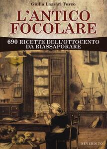 L' antico focolare. 690 ricette dell'Ottocento da riassaporare
