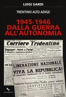 1945-1946. Dalla guerra all'autonomia. Trentino Alto Adige - Luigi Sardi - copertina