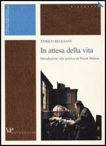 Libro In attesa della vita. Introduzione alla poetica di Derek Mahon Enrico Reggiani