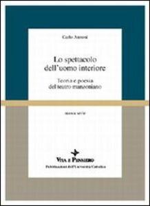 Libro Lo spettacolo dell'uomo interiore. Teoria e poesia del teatro manzoniano Carlo Annoni