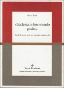 Libro Ecclesia in hoc mundo posita. Studi di storia e di storiografia medioevale raccolti in occasione del 70º genetliaco dell'autore Pietro Zerbi