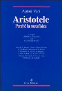 Libro Aristotele. Perché la Metafisica. Studi su alcuni concetti-chiave della «Filosofia prima» aristotelica e sulla storia dei loro influssi