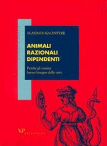 Libro Animali razionali dipendenti. Perché gli uomini hanno bisogno delle virtù Alasdair MacIntyre