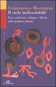 Libro Il ciclo indissolubile. Pace, ambiente, sviluppo e libertà nell'equilibrio globale Grammenos Mastrojeni