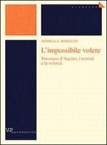 Libro L' impossibile volere. Tommaso d'Aquino, i tomisti e la volontà Andrea Robiglio