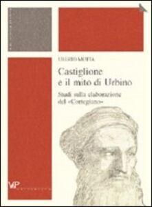 Castiglione e il mito di Urbino. Studi sulla elaborazione del «Cortegiano»