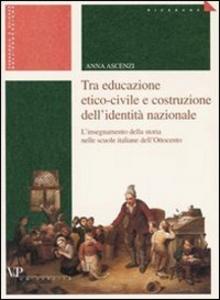 Libro Tra educazione etico-civile e costruzione dell'identità nazionale. L'insegnamento della storia nelle scuole italiane dell'Ottocento Anna Ascenzi