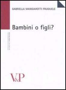 Libro Bambini o figli? Gabriella Mangiarotti Frugiuele